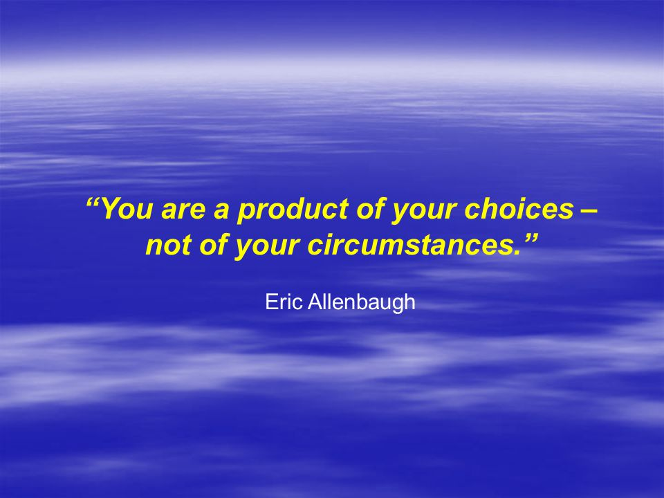 You are a product of your choices – not of your circumstances. Eric Allenbaugh