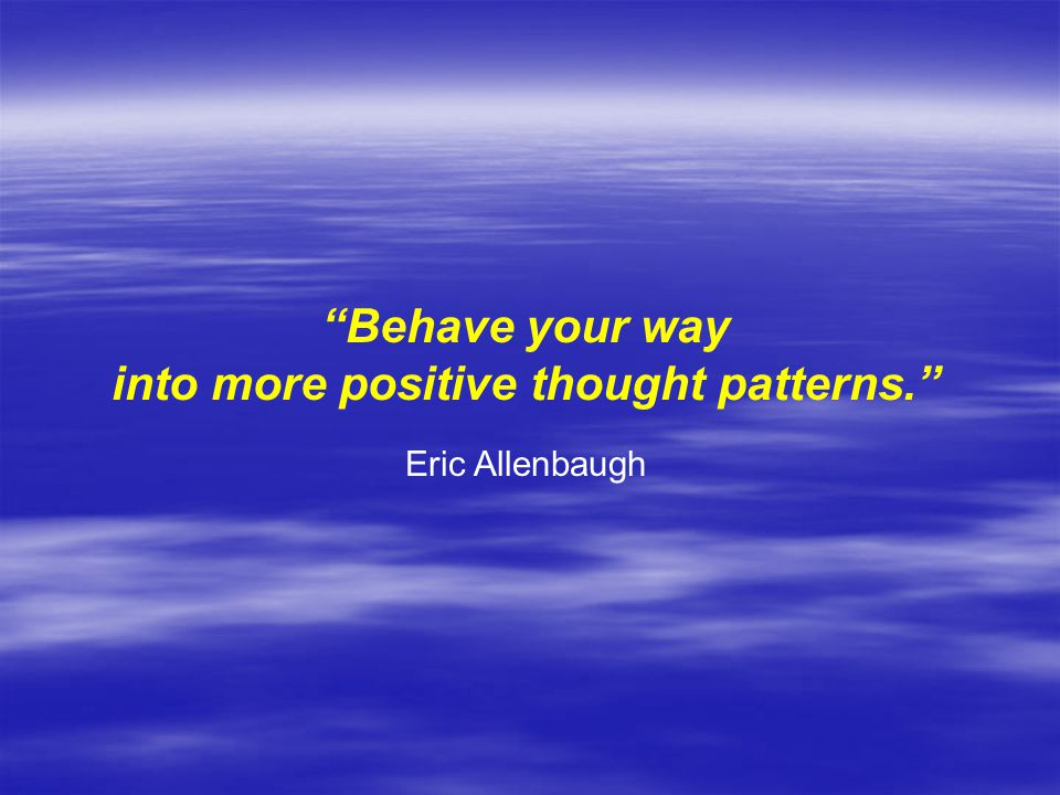 Behave your way into more positive thought patterns. Eric Allenbaugh
