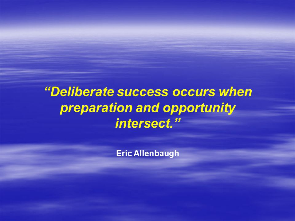 Deliberate success occurs when preparation and opportunity intersect. Eric Allenbaugh