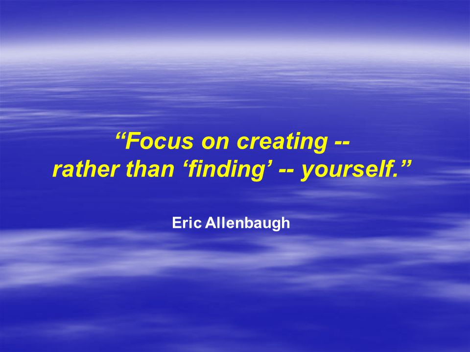 Focus on creating -- rather than 'finding' -- yourself. Eric Allenbaugh