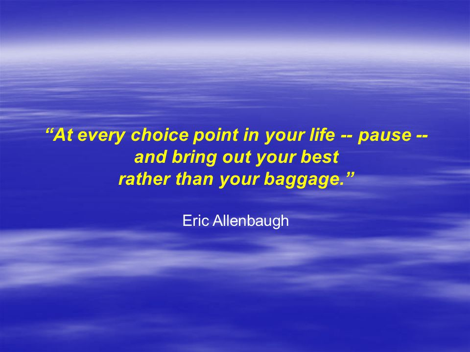 At every choice point in your life -- pause -- and bring out your best rather than your baggage. Eric Allenbaugh