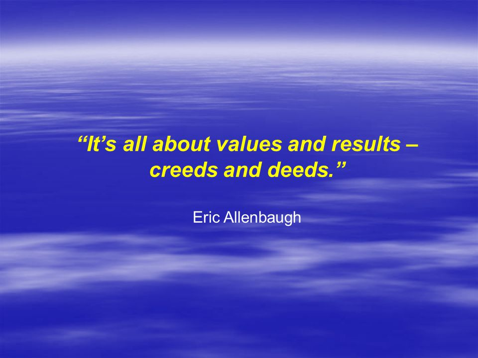 It's all about values and results – creeds and deeds. Eric Allenbaugh