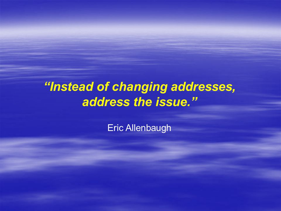 Instead of changing addresses, address the issue. Eric Allenbaugh