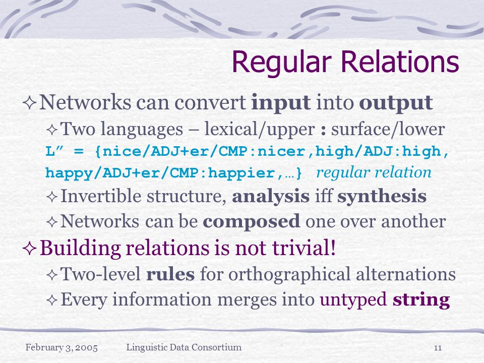 February 3, 2005Linguistic Data Consortium11 Regular Relations  Networks can convert input into output  Two languages – lexical/upper : surface/lower L = {nice/ADJ+er/CMP:nicer,high/ADJ:high, happy/ADJ+er/CMP:happier,…} regular relation  Invertible structure, analysis iff synthesis  Networks can be composed one over another  Building relations is not trivial.