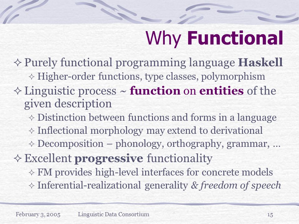 February 3, 2005Linguistic Data Consortium15 Why Functional  Purely functional programming language Haskell  Higher-order functions, type classes, polymorphism  Linguistic process ~ function on entities of the given description  Distinction between functions and forms in a language  Inflectional morphology may extend to derivational  Decomposition – phonology, orthography, grammar, …  Excellent progressive functionality  FM provides high-level interfaces for concrete models  Inferential-realizational generality & freedom of speech