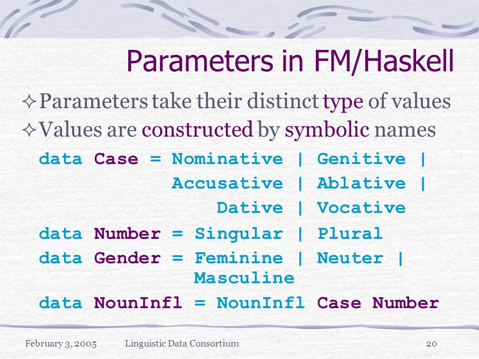 February 3, 2005Linguistic Data Consortium20 Parameters in FM/Haskell  Parameters take their distinct type of values  Values are constructed by symbolic names data Case = Nominative | Genitive | Accusative | Ablative | Dative | Vocative data Number = Singular | Plural data Gender = Feminine | Neuter | Masculine data NounInfl = NounInfl Case Number