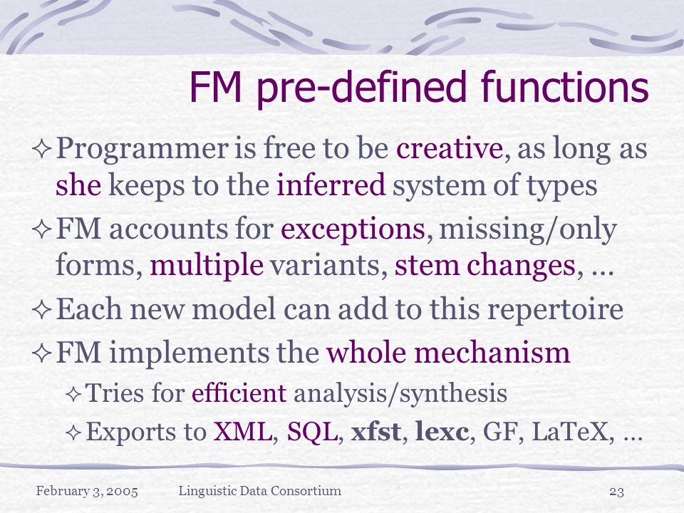 February 3, 2005Linguistic Data Consortium23 FM pre-defined functions  Programmer is free to be creative, as long as she keeps to the inferred system of types  FM accounts for exceptions, missing/only forms, multiple variants, stem changes, …  Each new model can add to this repertoire  FM implements the whole mechanism  Tries for efficient analysis/synthesis  Exports to XML, SQL, xfst, lexc, GF, LaTeX, …