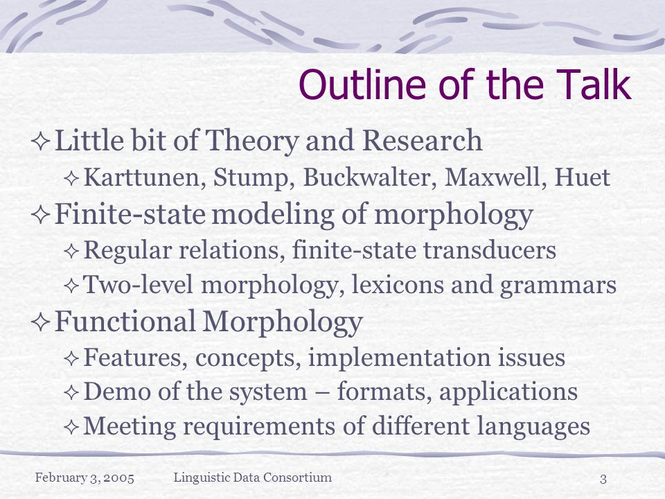 February 3, 2005Linguistic Data Consortium3 Outline of the Talk  Little bit of Theory and Research  Karttunen, Stump, Buckwalter, Maxwell, Huet  Finite-state modeling of morphology  Regular relations, finite-state transducers  Two-level morphology, lexicons and grammars  Functional Morphology  Features, concepts, implementation issues  Demo of the system – formats, applications  Meeting requirements of different languages