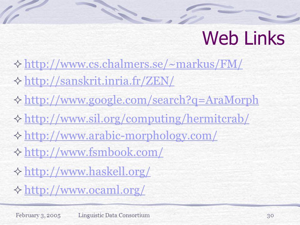 February 3, 2005Linguistic Data Consortium30 Web Links  http://www.cs.chalmers.se/~markus/FM/ http://www.cs.chalmers.se/~markus/FM/  http://sanskrit.inria.fr/ZEN/ http://sanskrit.inria.fr/ZEN/  http://www.google.com/search q=AraMorph http://www.google.com/search q=AraMorph  http://www.sil.org/computing/hermitcrab/ http://www.sil.org/computing/hermitcrab/  http://www.arabic-morphology.com/ http://www.arabic-morphology.com/  http://www.fsmbook.com/ http://www.fsmbook.com/  http://www.haskell.org/ http://www.haskell.org/  http://www.ocaml.org/ http://www.ocaml.org/