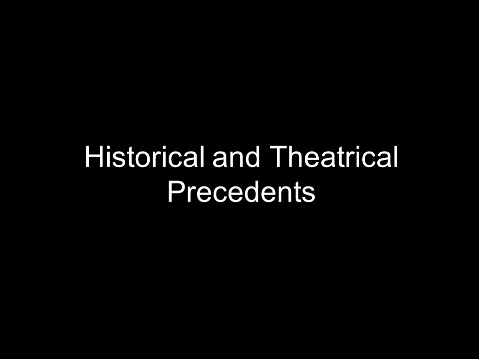 Historical and Theatrical Precedents