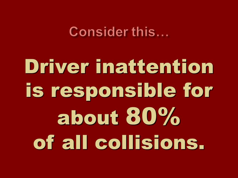 Driver inattention is responsible for about 80% of all collisions.