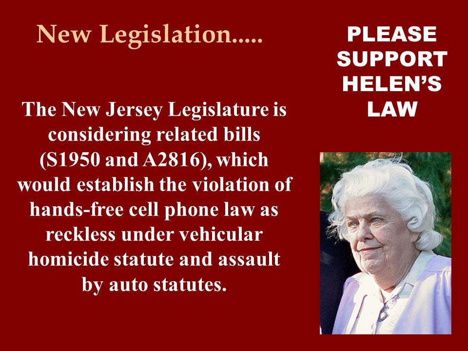 The New Jersey Legislature is considering related bills (S1950 and A2816), which would establish the violation of hands-free cell phone law as reckless under vehicular homicide statute and assault by auto statutes.
