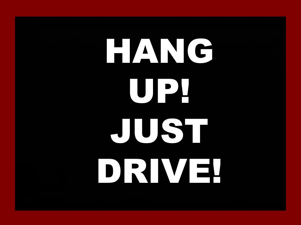 HANG UP! JUST DRIVE!