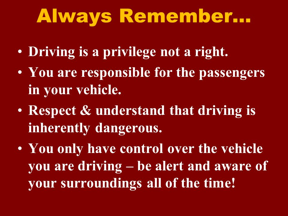 Always Remember… Driving is a privilege not a right.