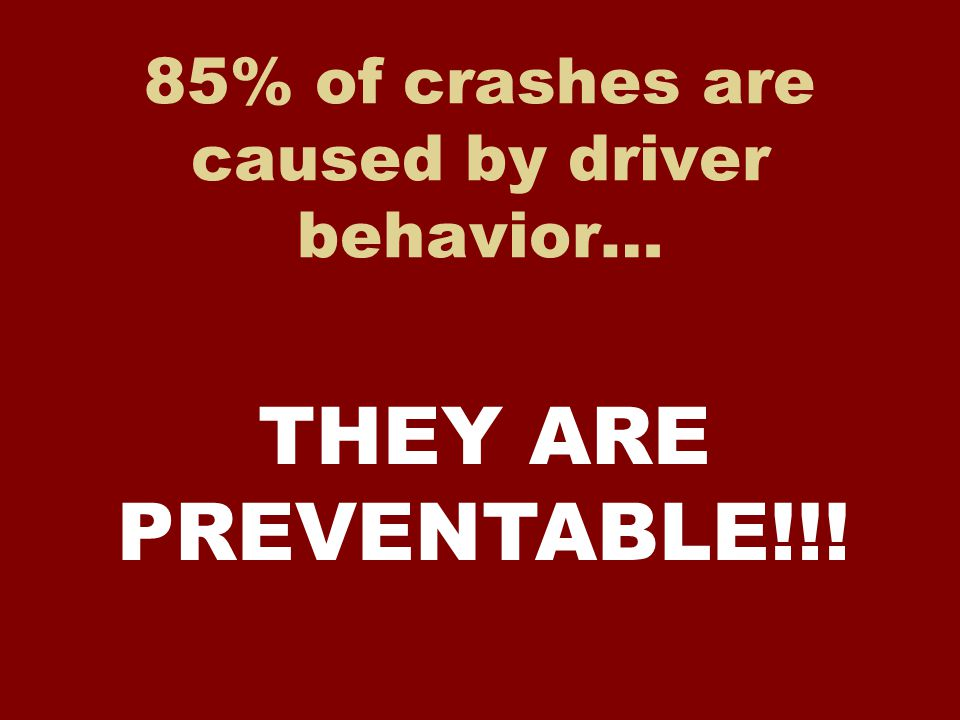 85% of crashes are caused by driver behavior… THEY ARE PREVENTABLE!!!