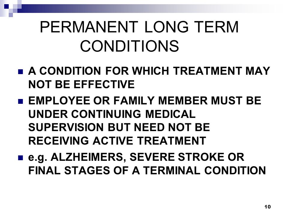 10 PERMANENT LONG TERM CONDITIONS A CONDITION FOR WHICH TREATMENT MAY NOT BE EFFECTIVE EMPLOYEE OR FAMILY MEMBER MUST BE UNDER CONTINUING MEDICAL SUPERVISION BUT NEED NOT BE RECEIVING ACTIVE TREATMENT e.g.
