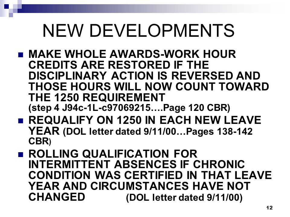 12 NEW DEVELOPMENTS MAKE WHOLE AWARDS-WORK HOUR CREDITS ARE RESTORED IF THE DISCIPLINARY ACTION IS REVERSED AND THOSE HOURS WILL NOW COUNT TOWARD THE 1250 REQUIREMENT (step 4 J94c-1L-c97069215….Page 120 CBR) REQUALIFY ON 1250 IN EACH NEW LEAVE YEAR (DOL letter dated 9/11/00…Pages 138-142 CBR ) ROLLING QUALIFICATION FOR INTERMITTENT ABSENCES IF CHRONIC CONDITION WAS CERTIFIED IN THAT LEAVE YEAR AND CIRCUMSTANCES HAVE NOT CHANGED (DOL letter dated 9/11/00)