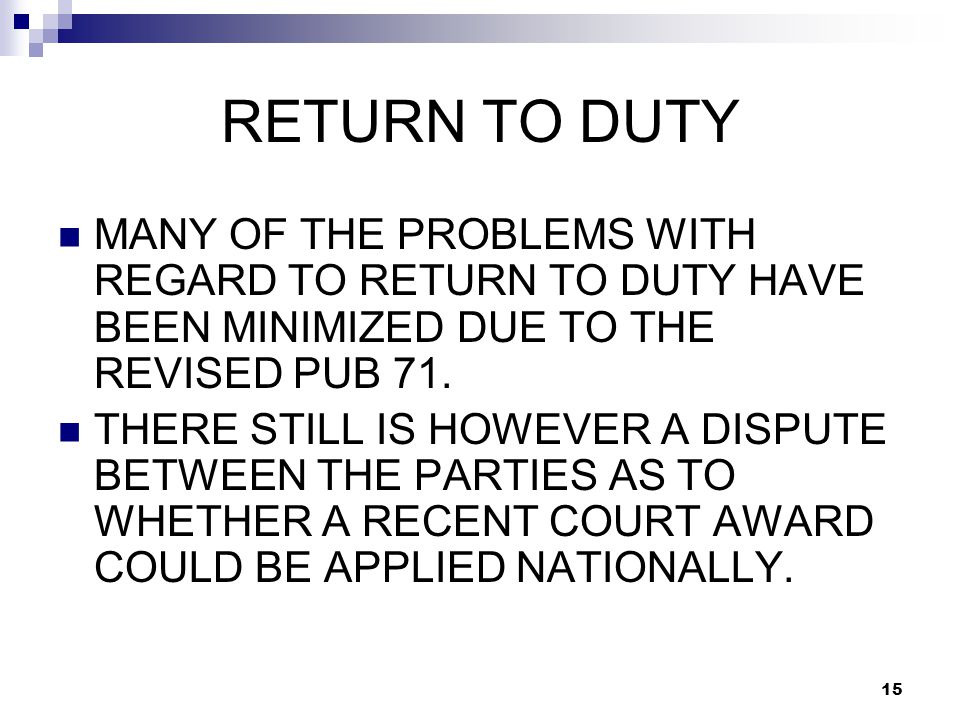 15 RETURN TO DUTY MANY OF THE PROBLEMS WITH REGARD TO RETURN TO DUTY HAVE BEEN MINIMIZED DUE TO THE REVISED PUB 71.