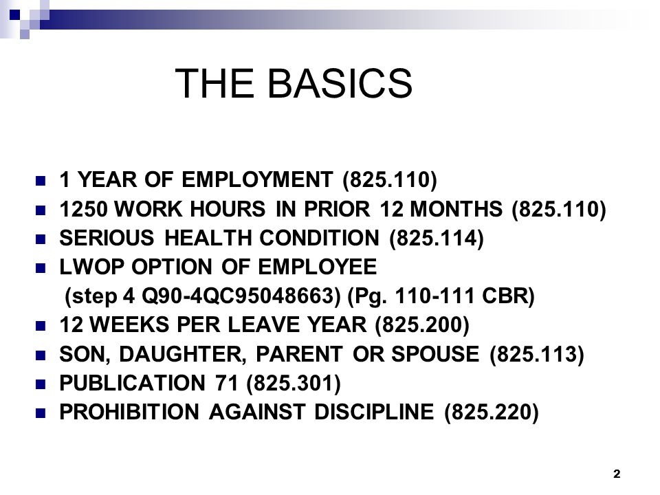 2 THE BASICS 1 YEAR OF EMPLOYMENT (825.110) 1250 WORK HOURS IN PRIOR 12 MONTHS (825.110) SERIOUS HEALTH CONDITION (825.114) LWOP OPTION OF EMPLOYEE (step 4 Q90-4QC95048663) (Pg.