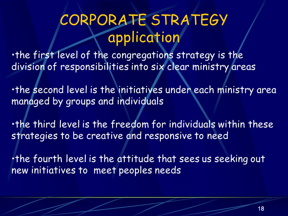 17 CORPORATE STRATEGY ethos THE KEY TO THE STRUCTURE AND STRATEGY OF OUR CONGREGATION IS THAT IT IS PERMISSION GIVING AND EMPOWERING.
