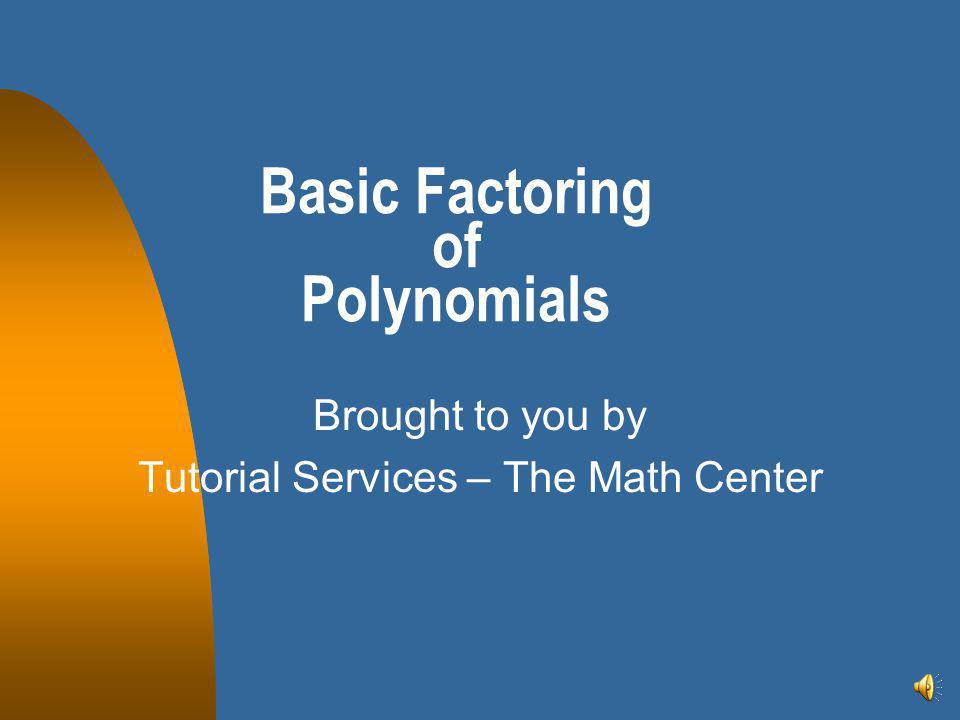 Basic Factoring of Polynomials Brought to you by Tutorial Services – The Math Center