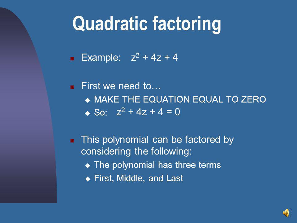 Quadratic factoring Example: First we need to…  MAKE THE EQUATION EQUAL TO ZERO  So: This polynomial can be factored by considering the following:  The polynomial has three terms  First, Middle, and Last z 2 + 4z + 4 z 2 + 4z + 4 = 0