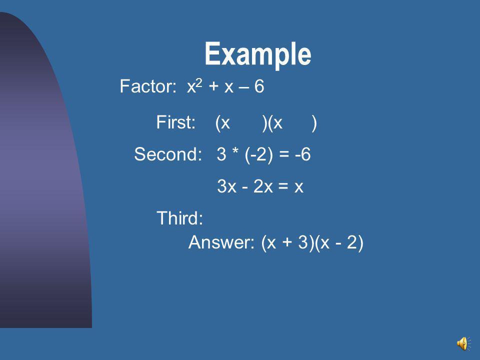 Example x 2 + x – 6Factor: (x )(x)First: Second:3 * (-2) = -6 3x - 2x = x Third: Answer: (x + 3)(x - 2)