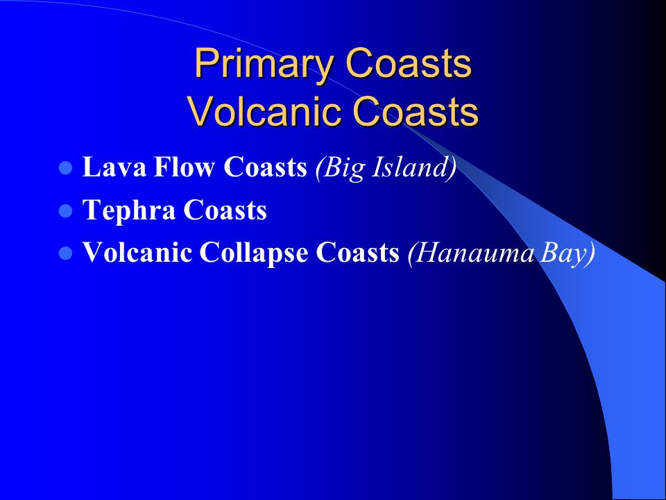 Primary Coasts Volcanic Coasts Lava Flow Coasts (Big Island) Tephra Coasts Volcanic Collapse Coasts (Hanauma Bay)