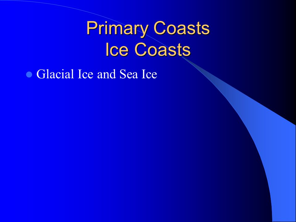 Primary Coasts Ice Coasts Glacial Ice and Sea Ice