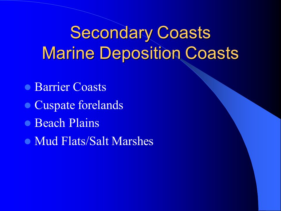 Secondary Coasts Marine Deposition Coasts Barrier Coasts Cuspate forelands Beach Plains Mud Flats/Salt Marshes