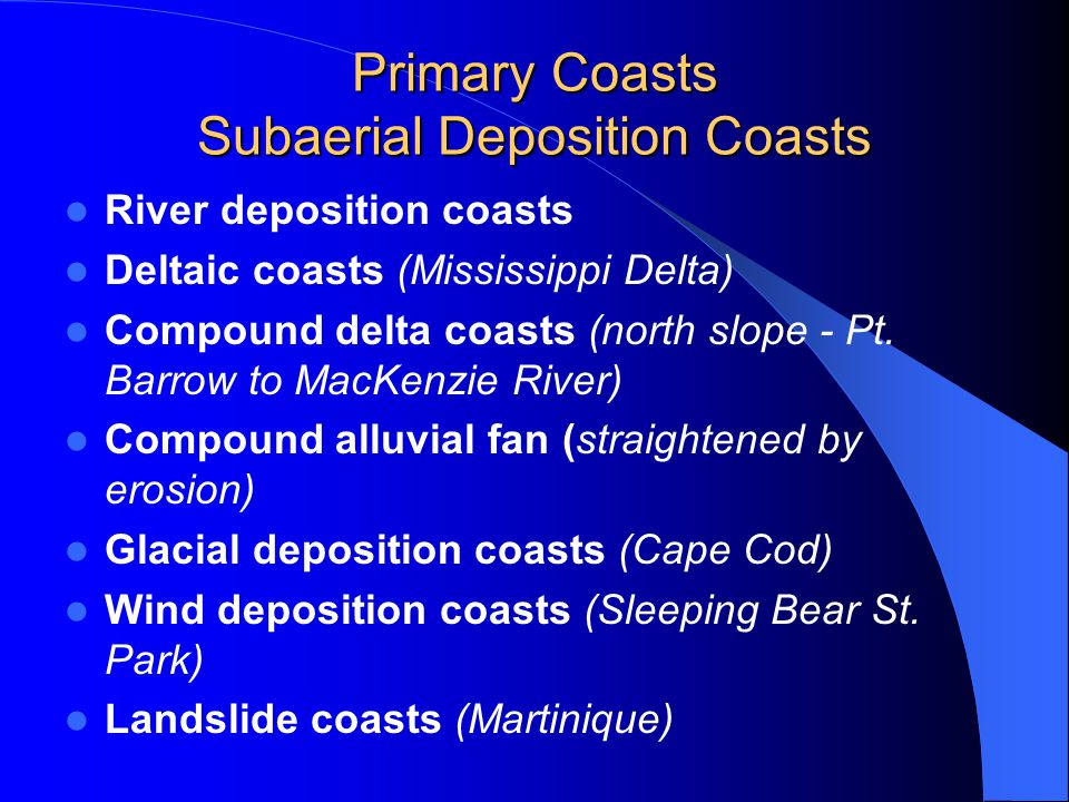 Primary Coasts Subaerial Deposition Coasts River deposition coasts Deltaic coasts (Mississippi Delta) Compound delta coasts (north slope - Pt.