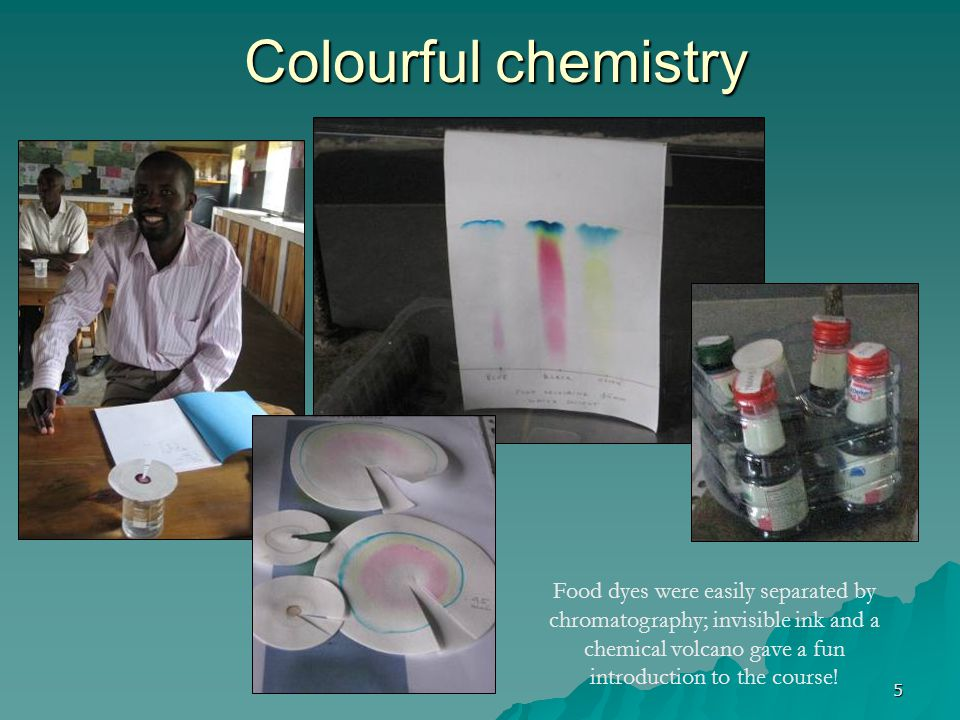5 Colourful chemistry Food dyes were easily separated by chromatography; invisible ink and a chemical volcano gave a fun introduction to the course!