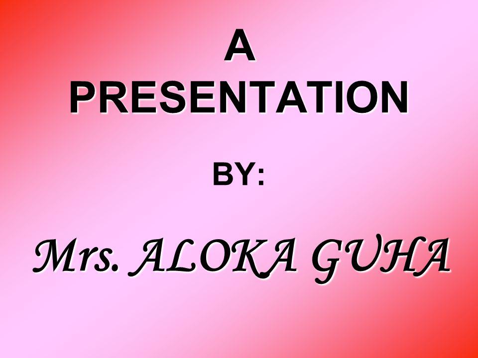 A PRESENTATION Mrs. ALOKA GUHA A PRESENTATION BY: Mrs. ALOKA GUHA