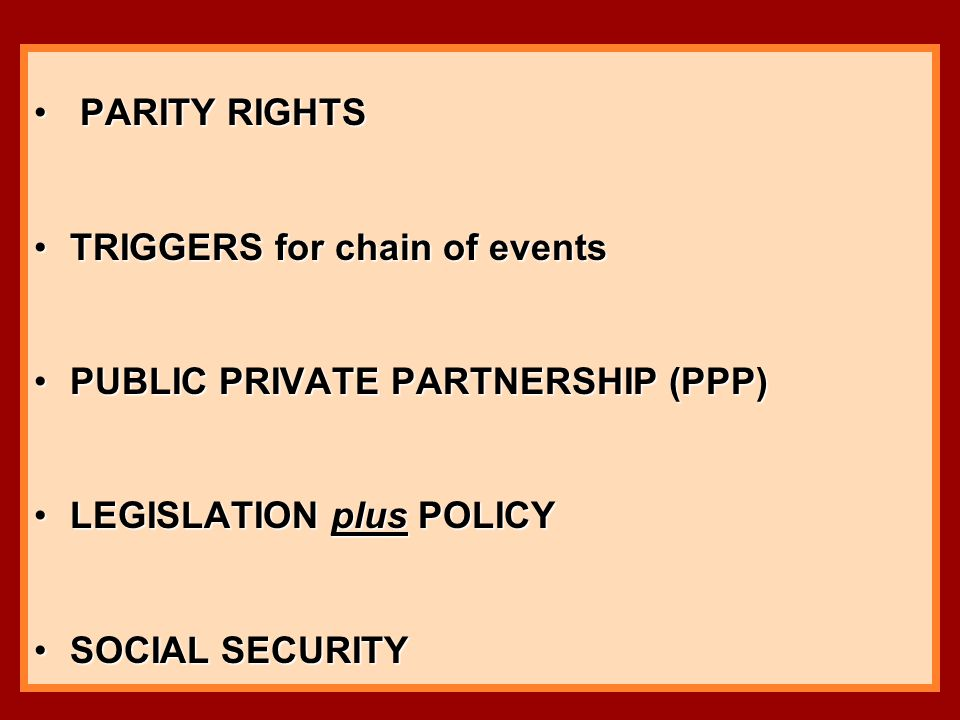 PARITY RIGHTS PARITY RIGHTS TRIGGERS for chain of eventsTRIGGERS for chain of events PUBLIC PRIVATE PARTNERSHIP (PPP)PUBLIC PRIVATE PARTNERSHIP (PPP) LEGISLATION plus POLICYLEGISLATION plus POLICY SOCIAL SECURITYSOCIAL SECURITY