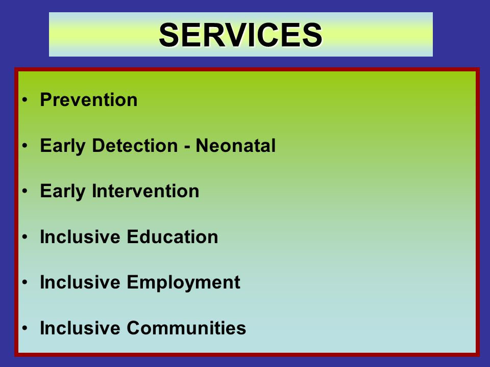 Prevention Early Detection - Neonatal Early Intervention Inclusive Education Inclusive Employment Inclusive Communities SERVICES
