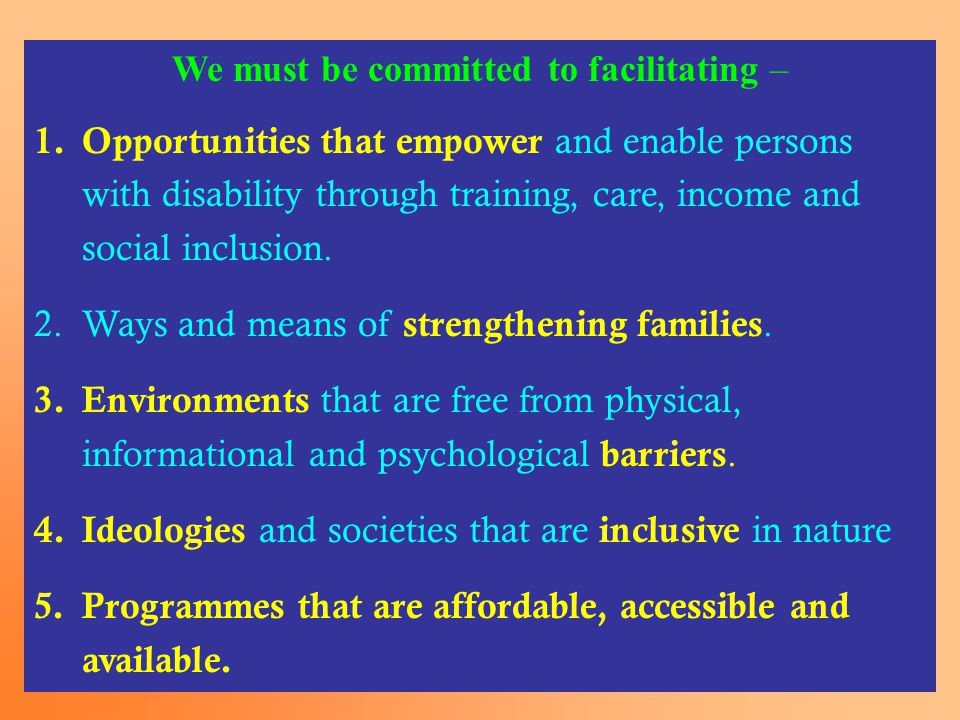 We must be committed to facilitating – 1.Opportunities that empower and enable persons with disability through training, care, income and social inclusion.