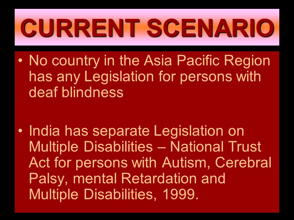 CURRENT SCENARIO No country in the Asia Pacific Region has any Legislation for persons with deaf blindness India has separate Legislation on Multiple Disabilities – National Trust Act for persons with Autism, Cerebral Palsy, mental Retardation and Multiple Disabilities, 1999.