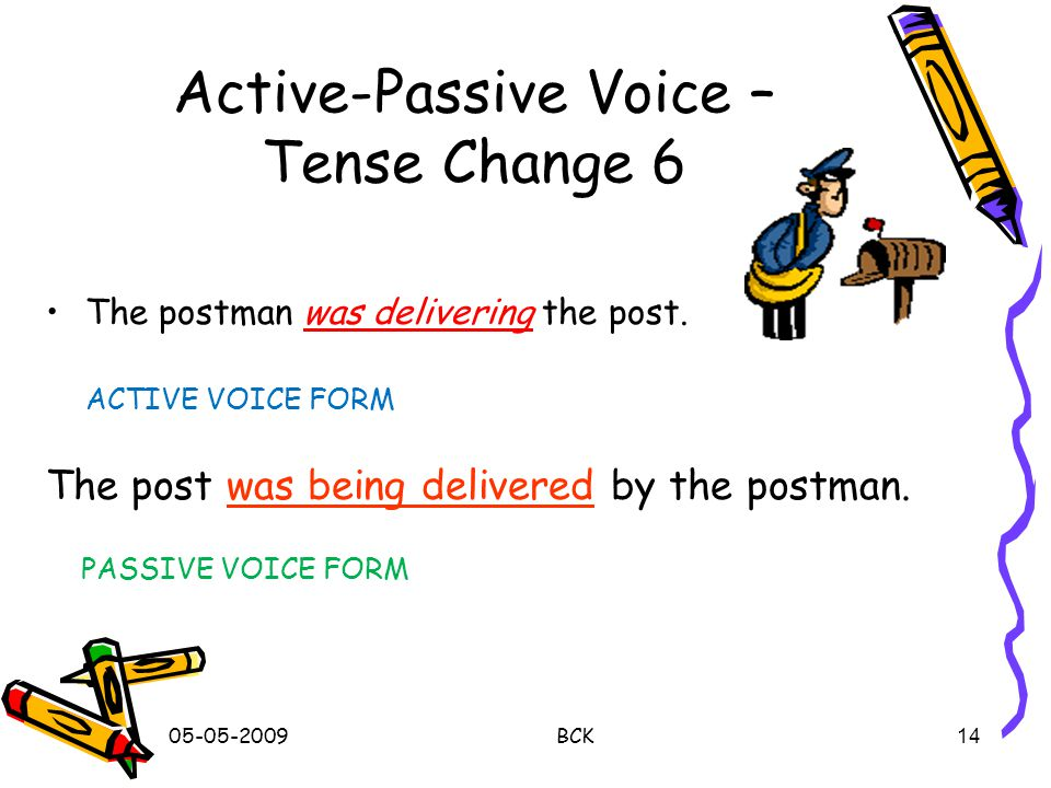 05-05-2009 BCK 13 Active-Passive Voice – Tense Change 5 She told me a secret.Active Voice 'told' – verb – simple past tense A secret was told (to) me by her.