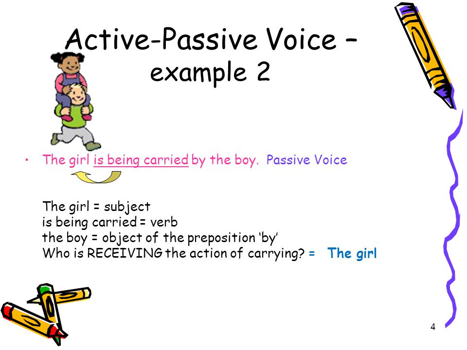 3 Active-Passive Voice – example 1 The boy is carrying the girl.Active Voice The boy is carrying the girl.Active Voice The boy = subject The boy = subject the girl = object of the verb the girl = object of the verb Who is doing the action of carrying.