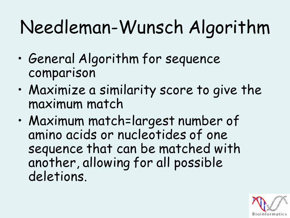 Needleman-Wunsch Algorithm General Algorithm for sequence comparison Maximize a similarity score to give the maximum match Maximum match=largest number of amino acids or nucleotides of one sequence that can be matched with another, allowing for all possible deletions.