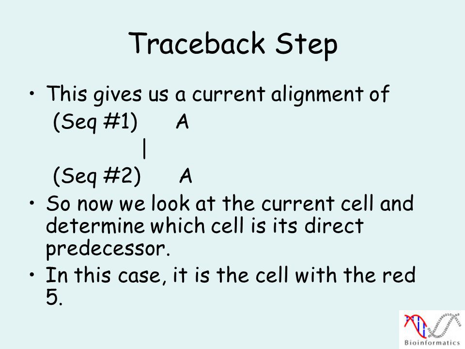 Traceback Step This gives us a current alignment of (Seq #1) A | (Seq #2) A So now we look at the current cell and determine which cell is its direct predecessor.