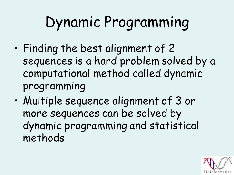 Dynamic Programming Finding the best alignment of 2 sequences is a hard problem solved by a computational method called dynamic programming Multiple sequence alignment of 3 or more sequences can be solved by dynamic programming and statistical methods