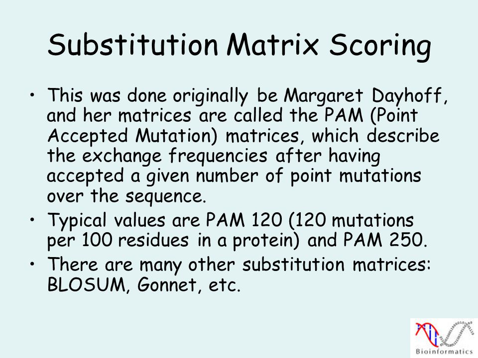 Substitution Matrix Scoring This was done originally be Margaret Dayhoff, and her matrices are called the PAM (Point Accepted Mutation) matrices, which describe the exchange frequencies after having accepted a given number of point mutations over the sequence.