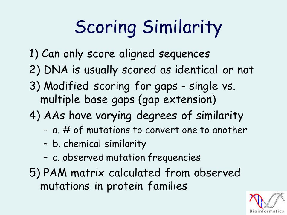 Scoring Similarity 1) Can only score aligned sequences 2) DNA is usually scored as identical or not 3) Modified scoring for gaps - single vs.