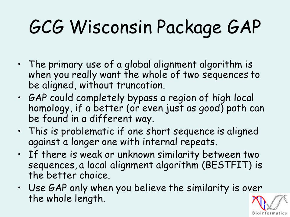 GCG Wisconsin Package GAP The primary use of a global alignment algorithm is when you really want the whole of two sequences to be aligned, without truncation.