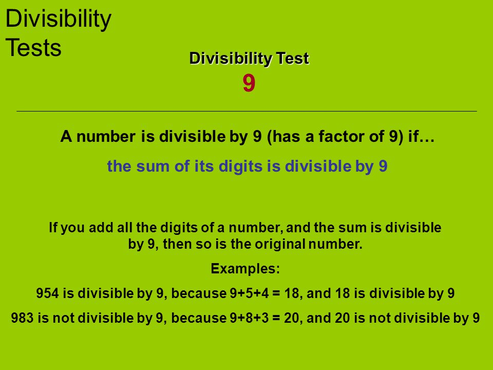 Divisibility Tests Divisibility Test Divisibility Test 9 A number is divisible by 9 (has a factor of 9) if… the sum of its digits is divisible by 9 If you add all the digits of a number, and the sum is divisible by 9, then so is the original number.