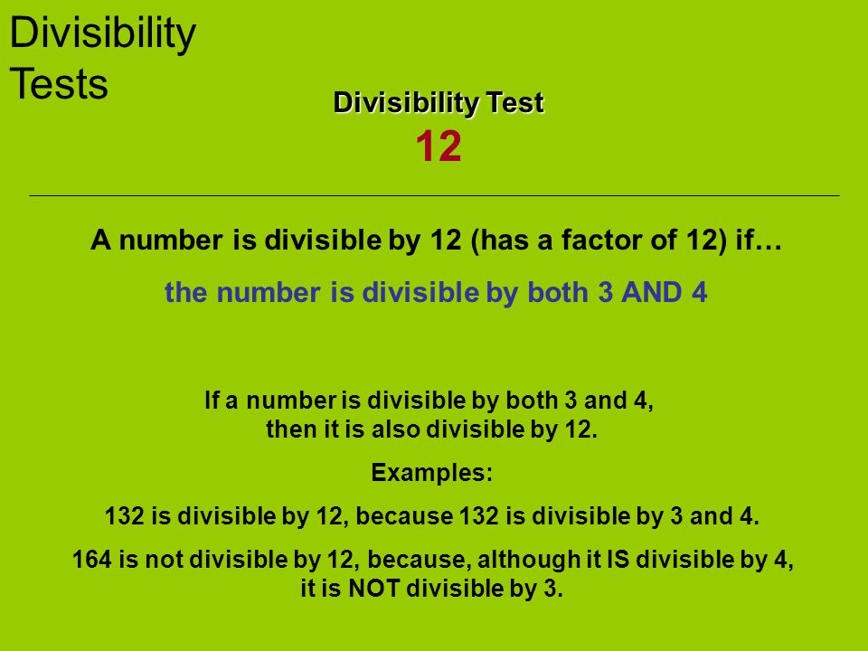Divisibility Tests Divisibility Test Divisibility Test 12 A number is divisible by 12 (has a factor of 12) if… the number is divisible by both 3 AND 4 If a number is divisible by both 3 and 4, then it is also divisible by 12.