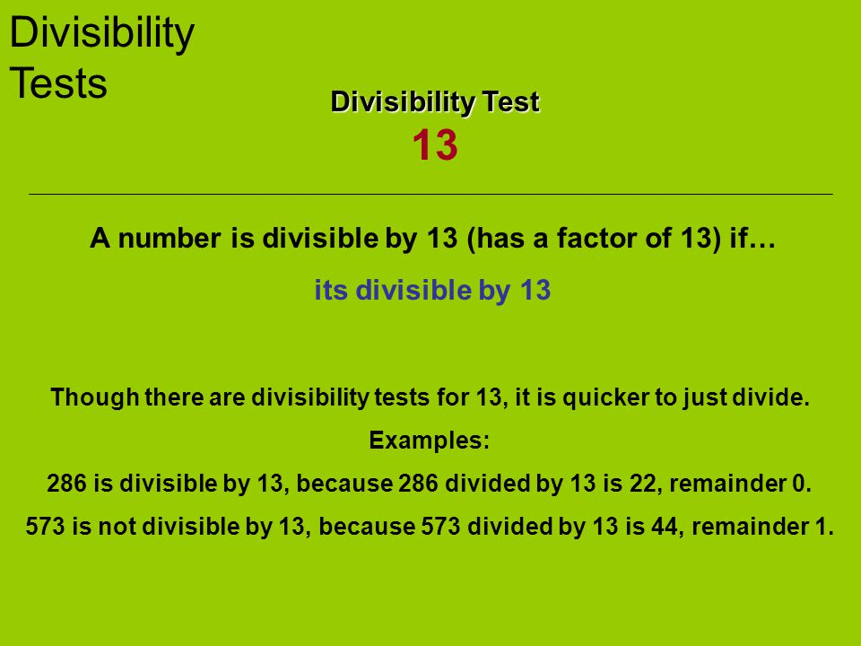 Divisibility Tests Divisibility Test Divisibility Test 13 A number is divisible by 13 (has a factor of 13) if… its divisible by 13 Though there are divisibility tests for 13, it is quicker to just divide.