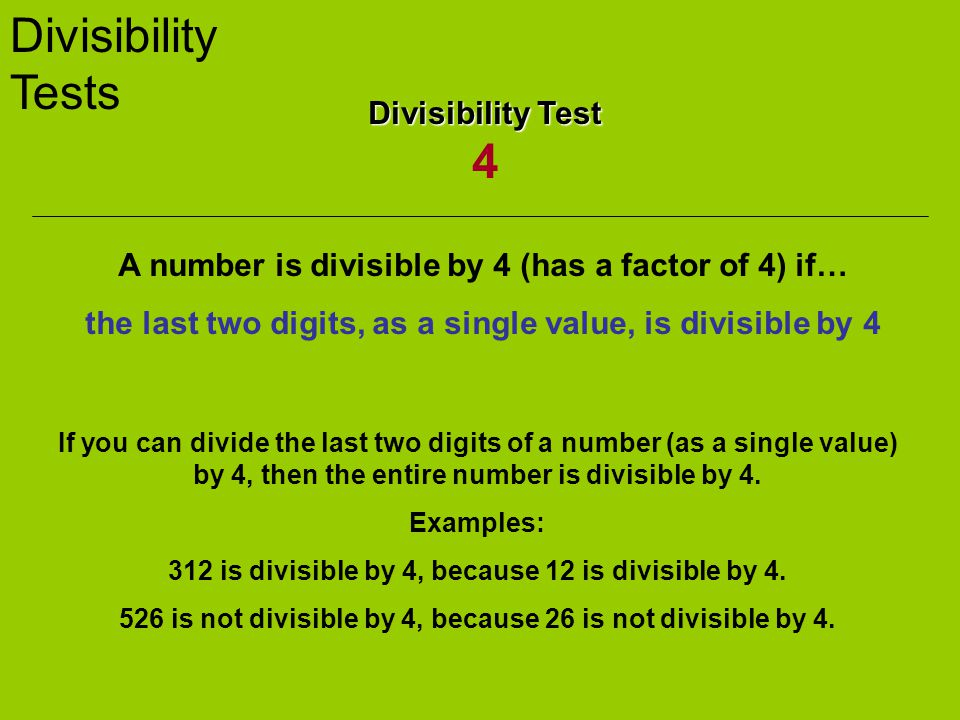 Divisibility Tests Divisibility Test Divisibility Test 4 A number is divisible by 4 (has a factor of 4) if… the last two digits, as a single value, is divisible by 4 If you can divide the last two digits of a number (as a single value) by 4, then the entire number is divisible by 4.