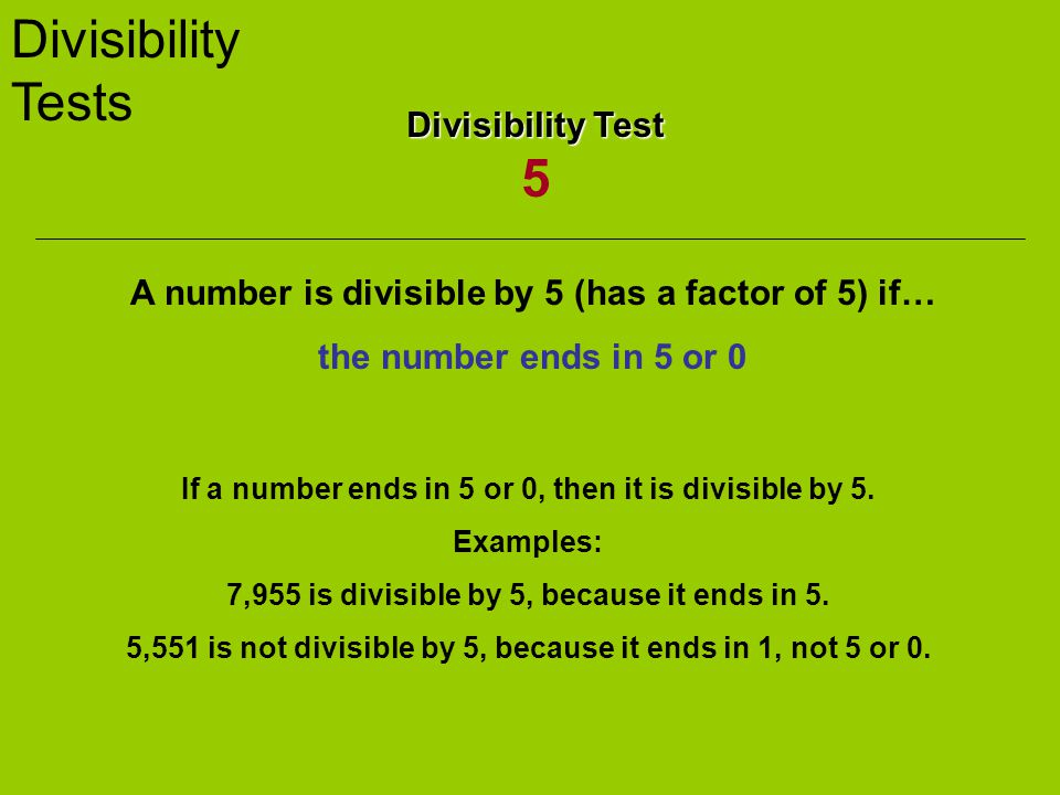 Divisibility Tests Divisibility Test Divisibility Test 5 A number is divisible by 5 (has a factor of 5) if… the number ends in 5 or 0 If a number ends in 5 or 0, then it is divisible by 5.